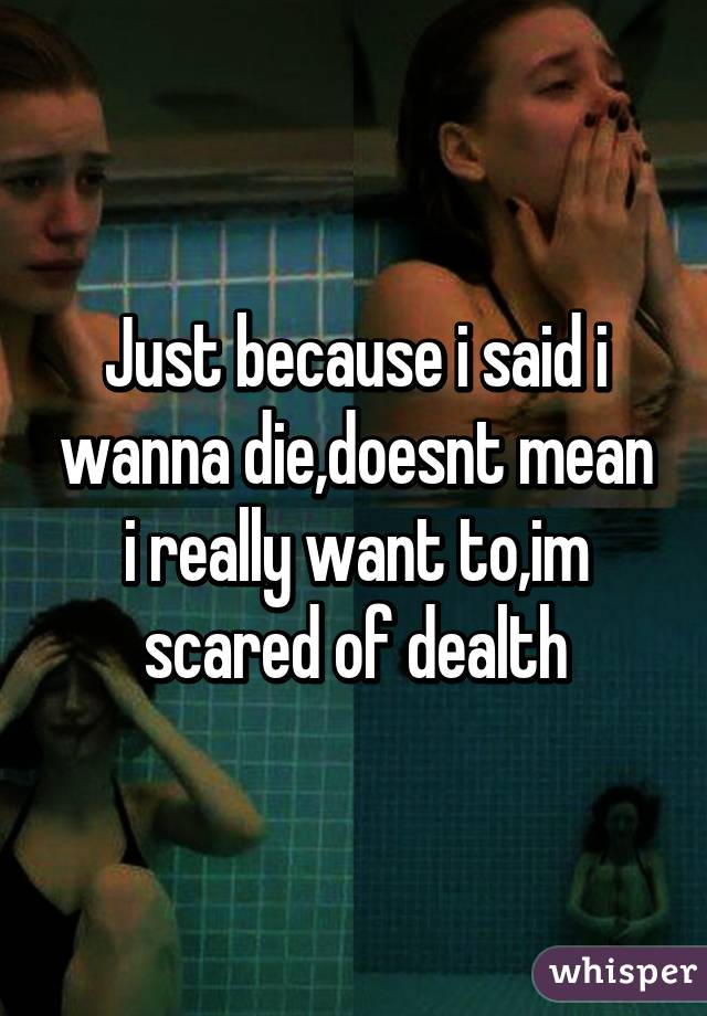 Just because i said i wanna die,doesnt mean i really want to,im scared of dealth