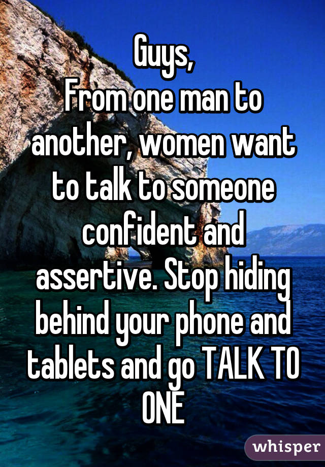 Guys, From one man to another, women want to talk to someone confident and assertive. Stop hiding behind your phone and tablets and go TALK TO ONE