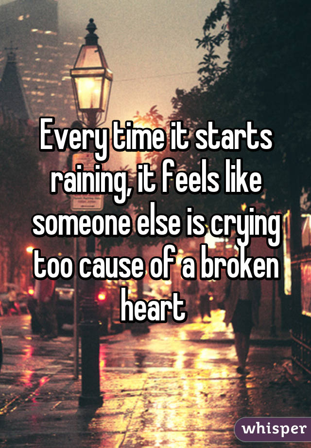 Every time it starts raining, it feels like someone else is crying too cause of a broken heart