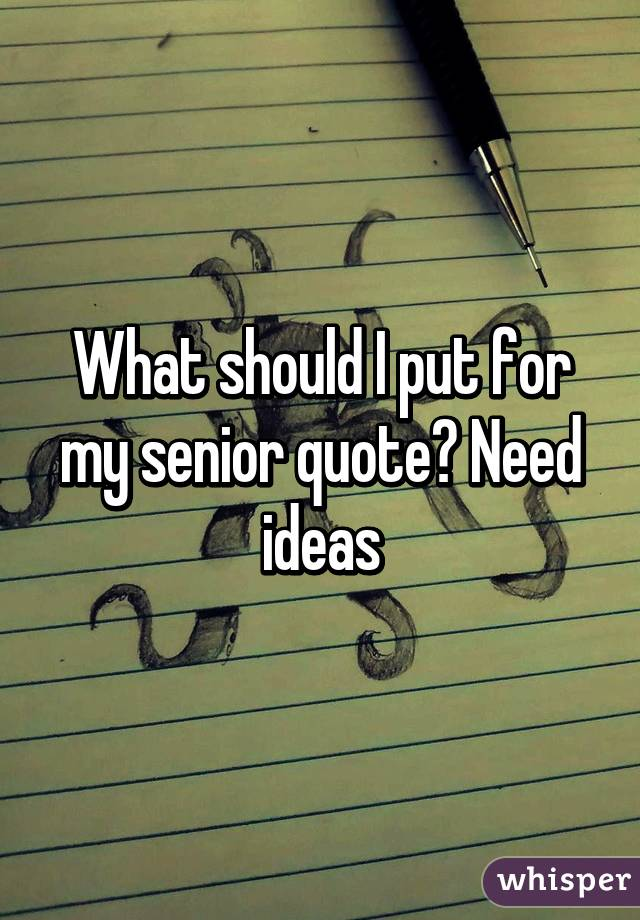 What should I put for my senior quote? Need ideas
