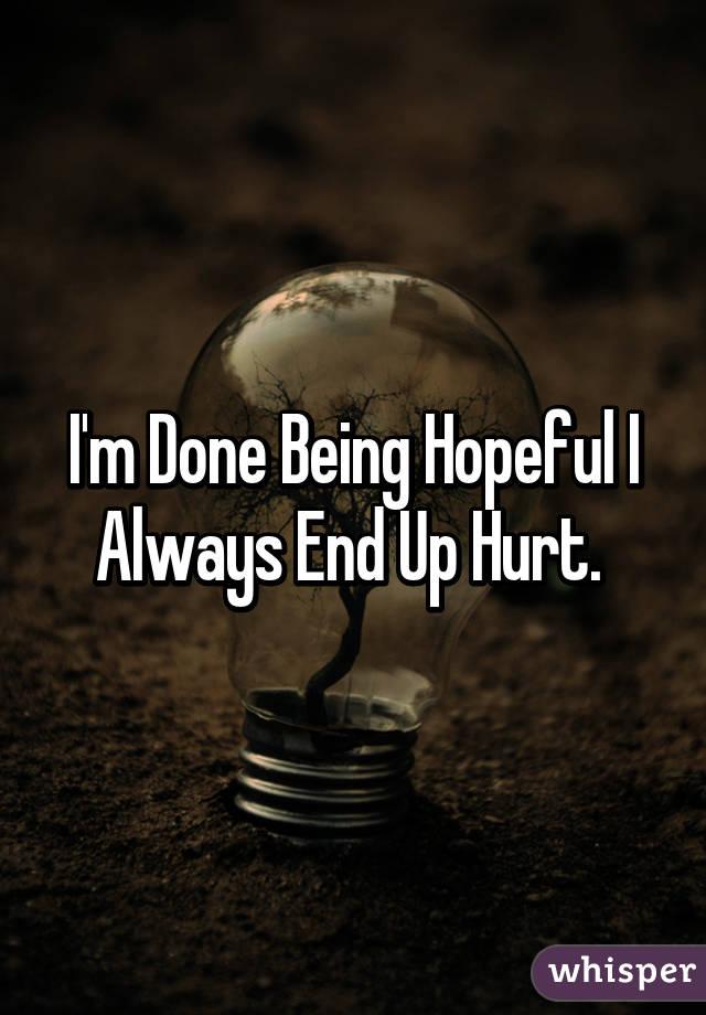 I'm Done Being Hopeful I Always End Up Hurt.