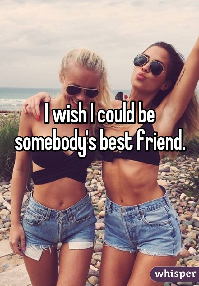 I wish I could be somebody's best friend.