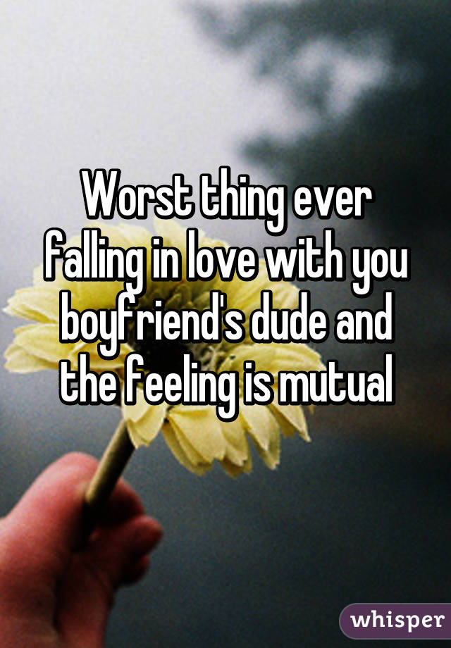 Worst thing ever falling in love with you boyfriend's dude and the feeling is mutual