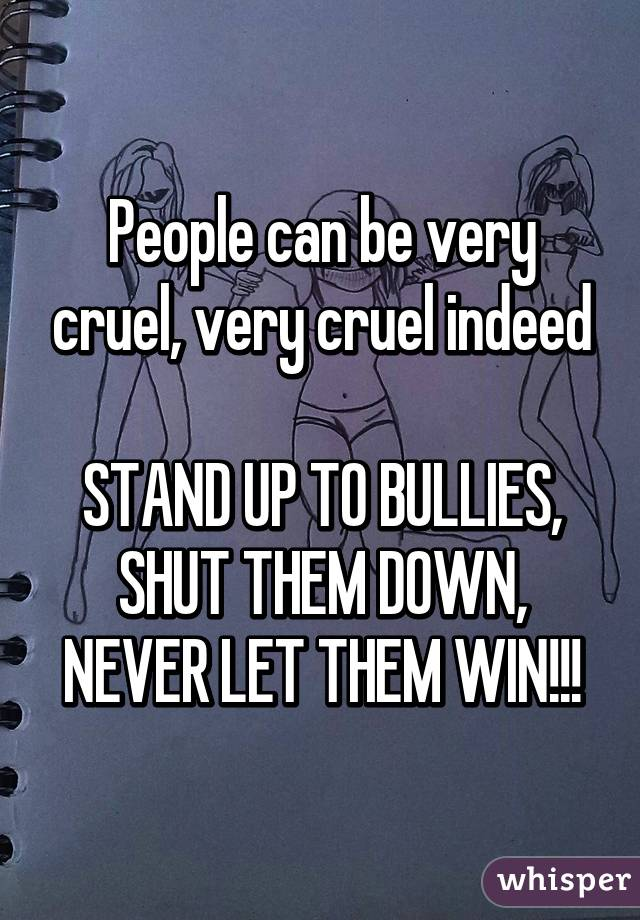 People can be very cruel, very cruel indeed  STAND UP TO BULLIES, SHUT THEM DOWN, NEVER LET THEM WIN!!!