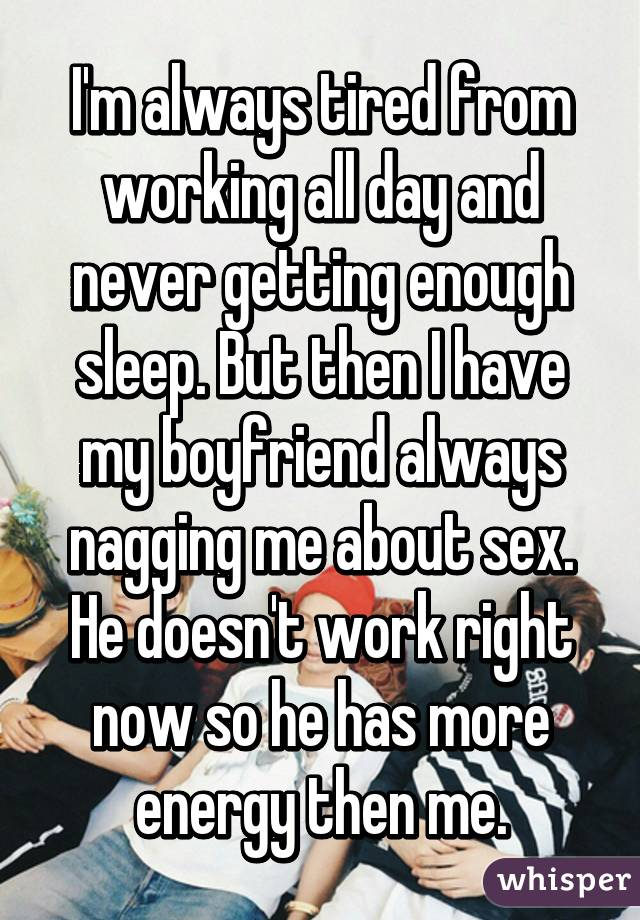 I'm always tired from working all day and never getting enough sleep. But then I have my boyfriend always nagging me about sex. He doesn't work right now so he has more energy then me.