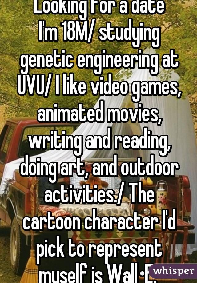 Looking for a date I'm 18M/ studying genetic engineering at UVU/ I like video games, animated movies, writing and reading, doing art, and outdoor activities./ The cartoon character I'd pick to represent myself is Wall•E.