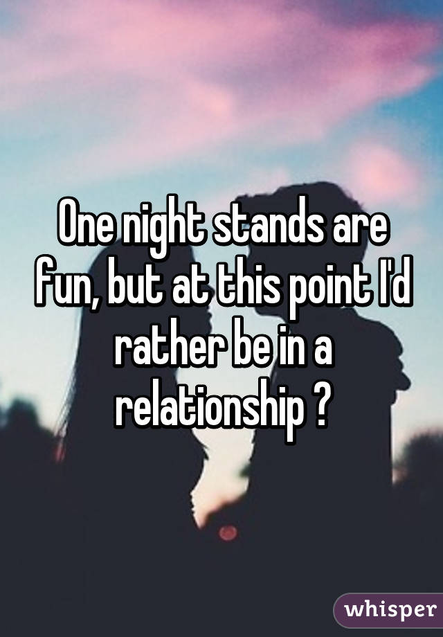 One night stands are fun, but at this point I'd rather be in a relationship 😕