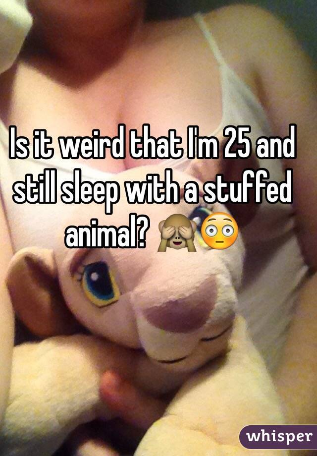 Is it weird that I'm 25 and still sleep with a stuffed animal? 🙈😳