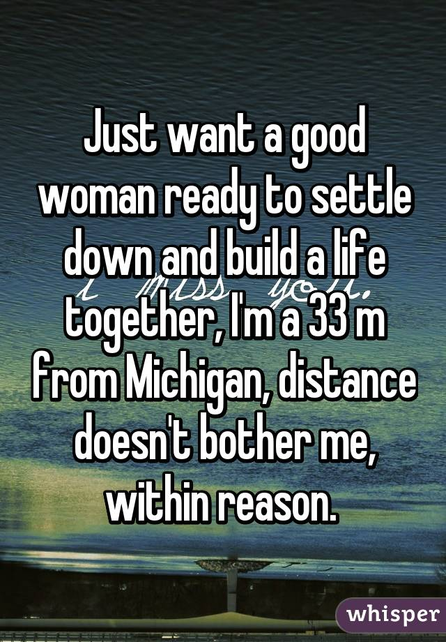 Just want a good woman ready to settle down and build a life together, I'm a 33 m from Michigan, distance doesn't bother me, within reason.