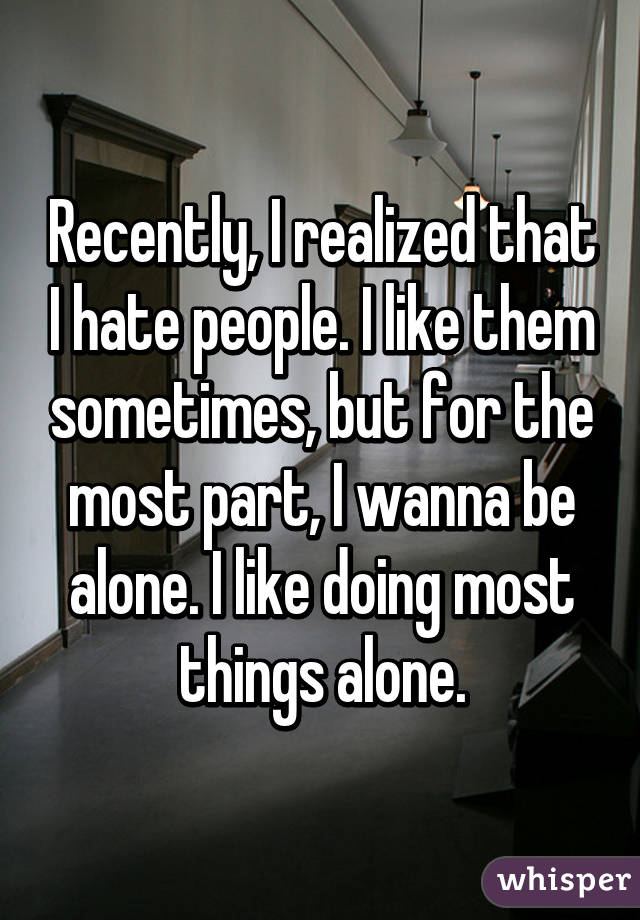 Recently, I realized that I hate people. I like them sometimes, but for the most part, I wanna be alone. I like doing most things alone.