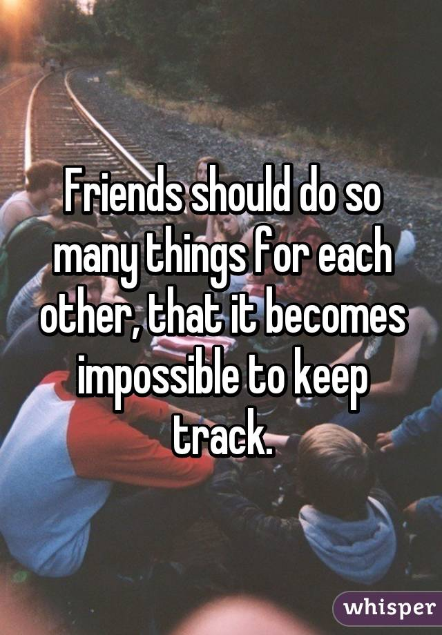 Friends should do so many things for each other, that it becomes impossible to keep track.
