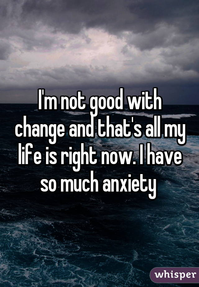 I'm not good with change and that's all my life is right now. I have so much anxiety