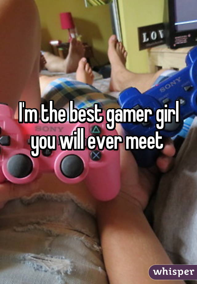 I'm the best gamer girl you will ever meet