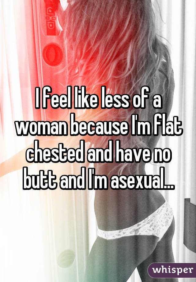 I feel like less of a woman because I'm flat chested and have no butt and I'm asexual...