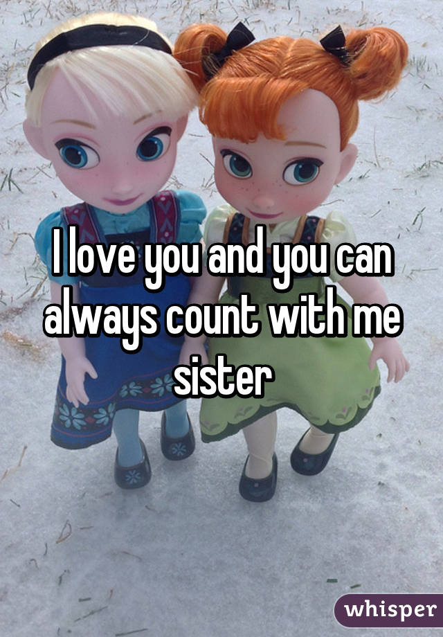 I love you and you can always count with me sister