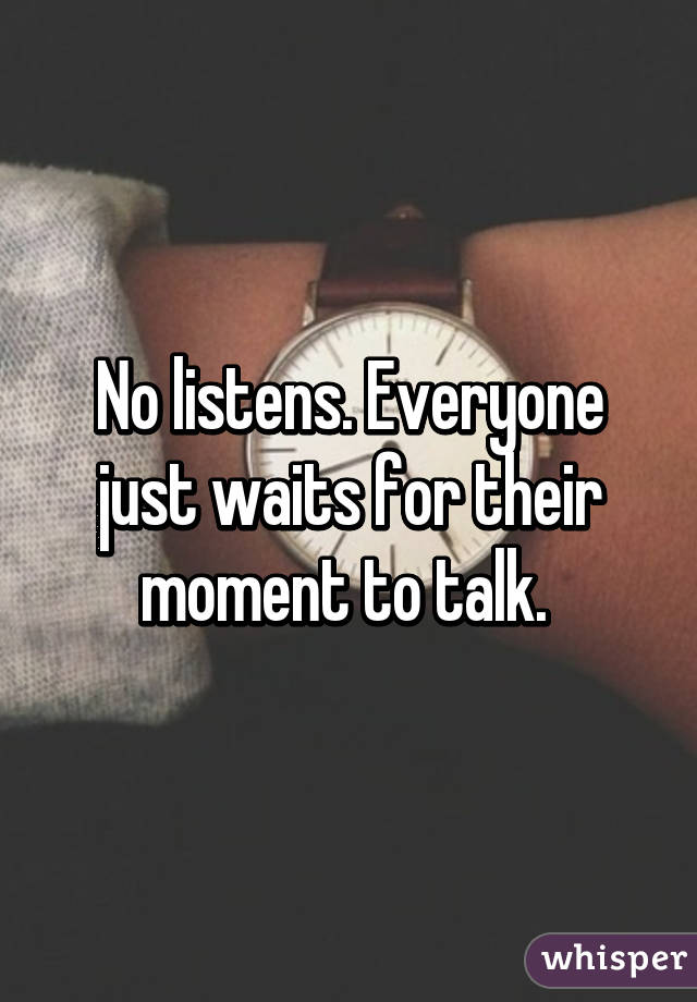 No listens. Everyone just waits for their moment to talk.