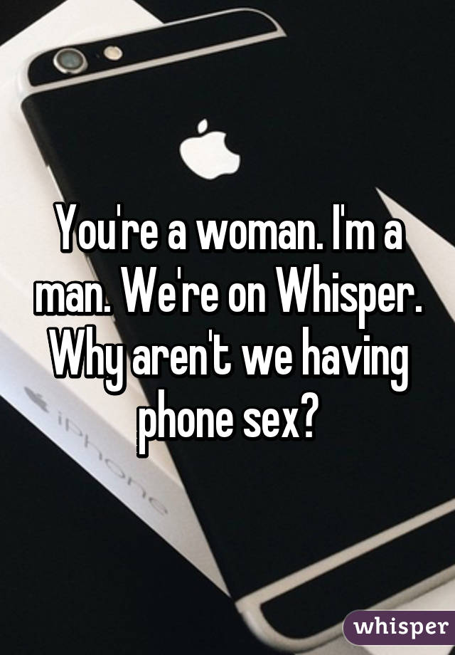 You're a woman. I'm a man. We're on Whisper. Why aren't we having phone sex?