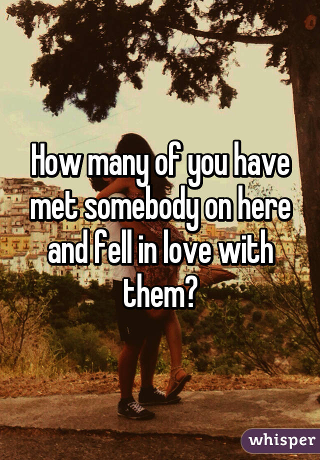 How many of you have met somebody on here and fell in love with them?