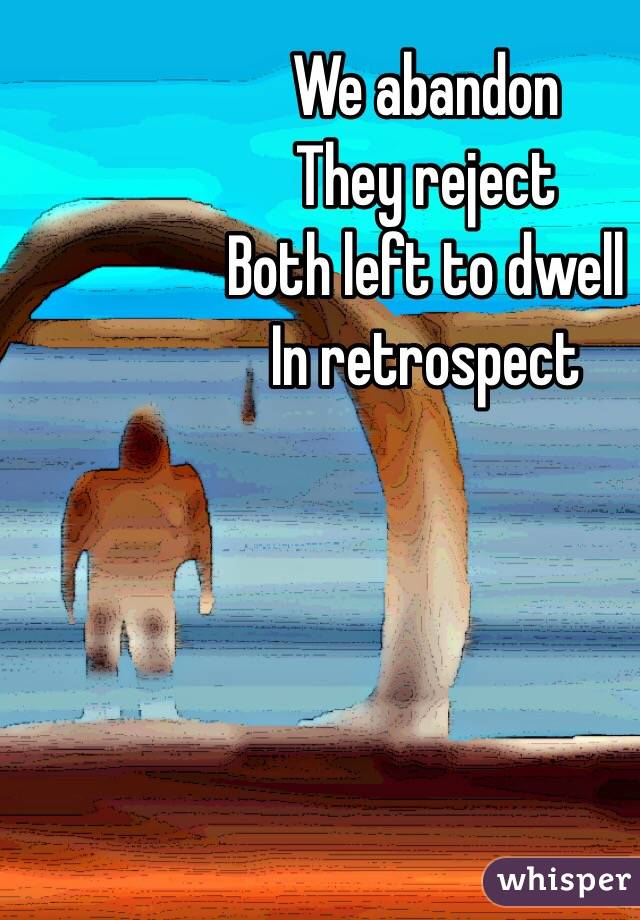 We abandon They reject  Both left to dwell In retrospect