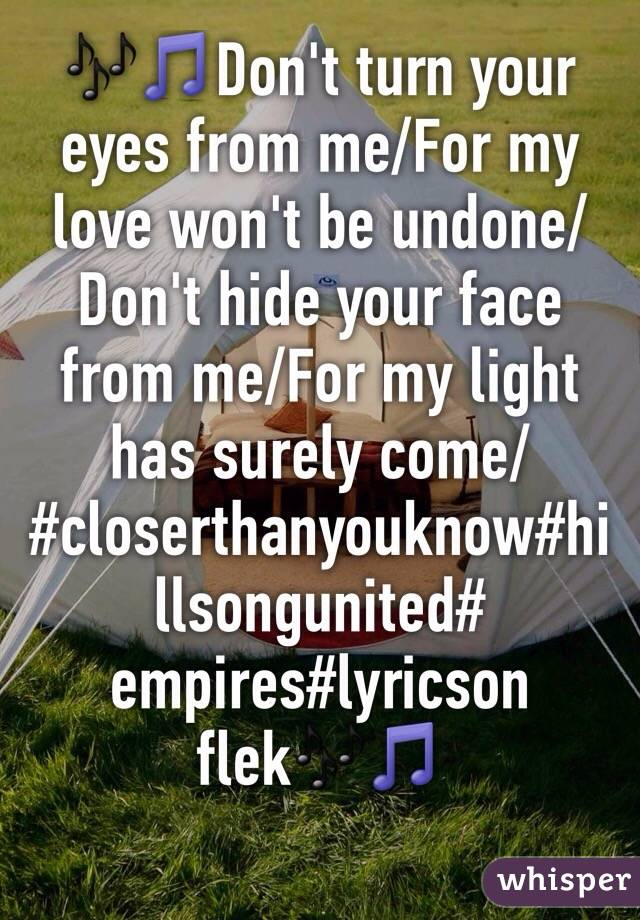 🎶🎵Don't turn your eyes from me/For my love won't be undone/ Don't hide your face from me/For my light has surely come/ #closerthanyouknow#hillsongunited# empires#lyricson flek🎶🎵