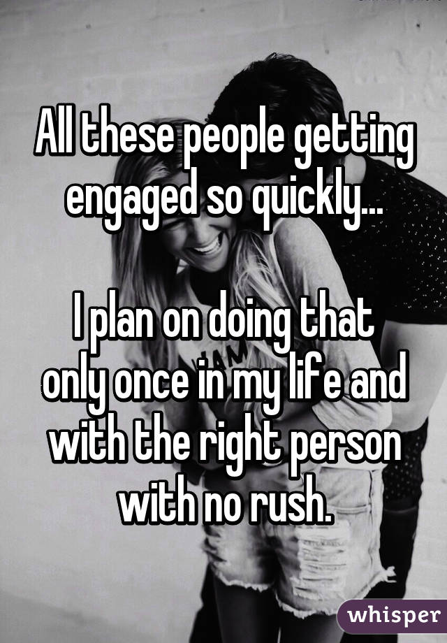 All these people getting engaged so quickly...  I plan on doing that only once in my life and with the right person with no rush.