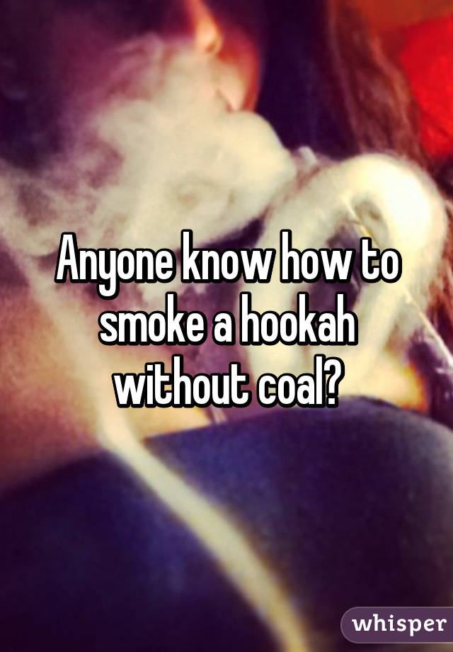 Anyone know how to smoke a hookah without coal?