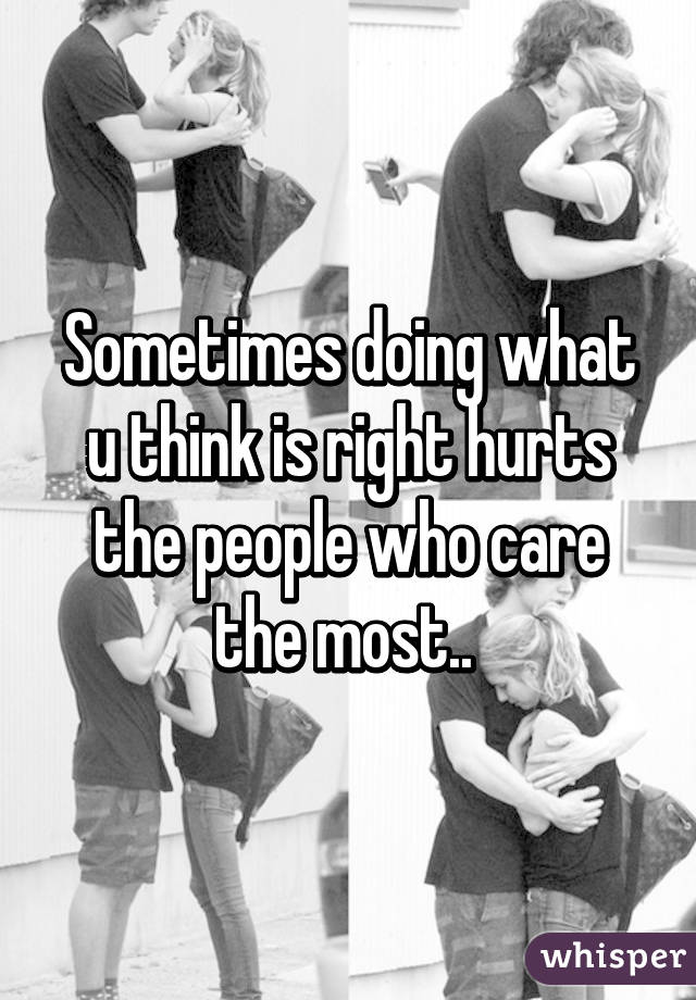 Sometimes doing what u think is right hurts the people who care the most..