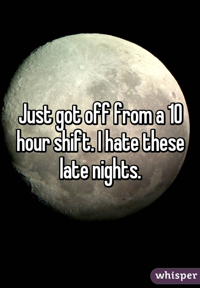 Just got off from a 10 hour shift. I hate these late nights.