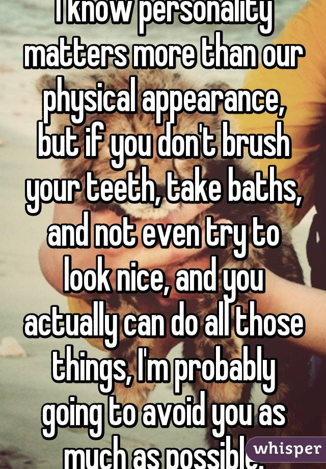 I know personality matters more than our physical appearance, but if you don't brush your teeth, take baths, and not even try to look nice, and you actually can do all those things, I'm probably going to avoid you as much as possible.