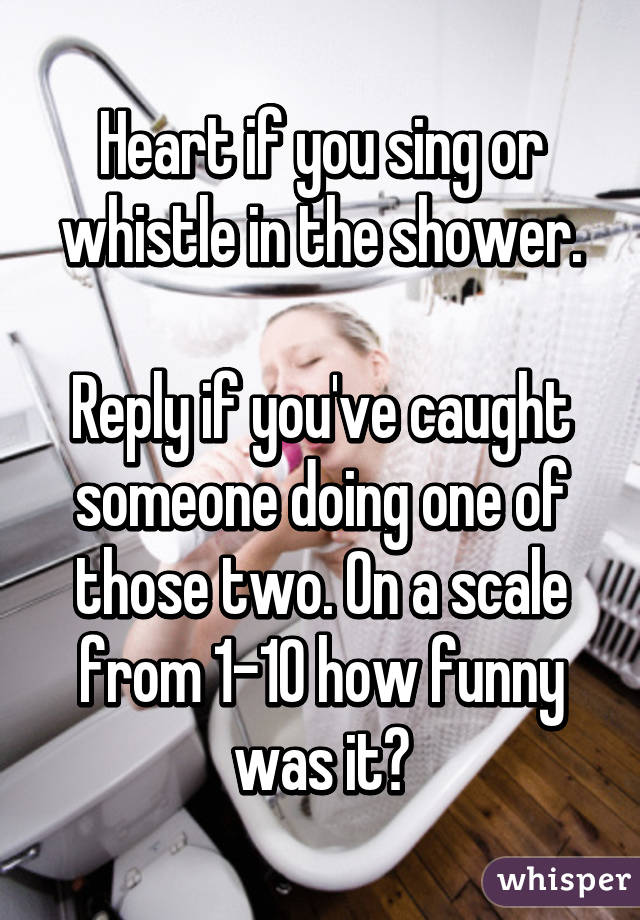 Heart if you sing or whistle in the shower.  Reply if you've caught someone doing one of those two. On a scale from 1-10 how funny was it?