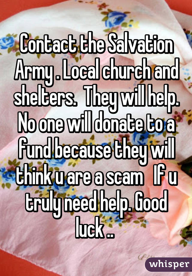 Contact the Salvation Army . Local church and shelters.  They will help. No one will donate to a fund because they will think u are a scam   If u truly need help. Good luck ..
