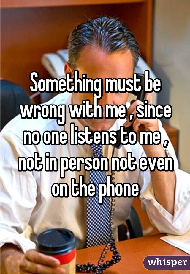 Something must be wrong with me , since no one listens to me , not in person not even on the phone