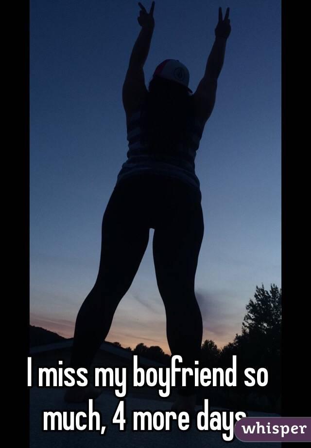 I miss my boyfriend so much, 4 more days.
