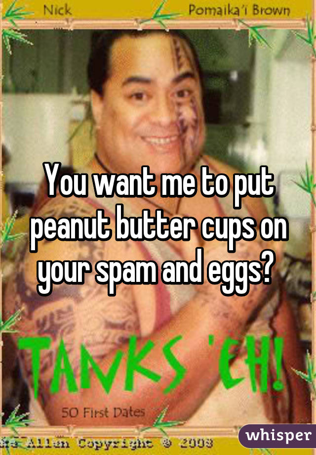 You Want Me To Put Peanut Butter Cups On Your Spam And Eggs