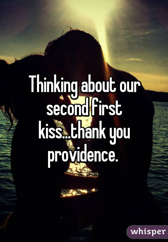 Thinking about our second first kiss...thank you providence.