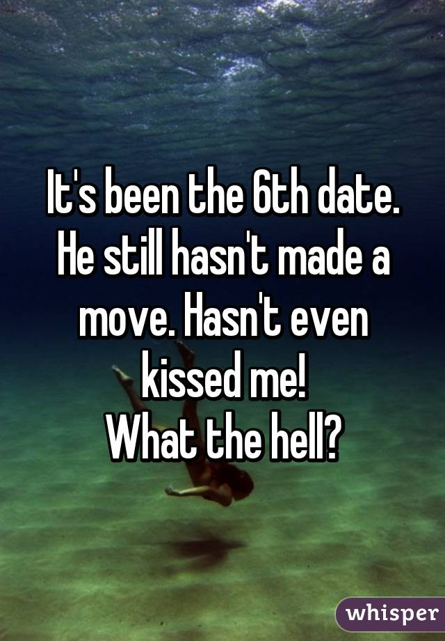 It's been the 6th date. He still hasn't made a move. Hasn't even kissed me! What the hell?