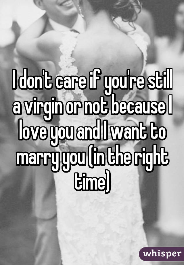 I don't care if you're still a virgin or not because I love you and I want to marry you (in the right time)