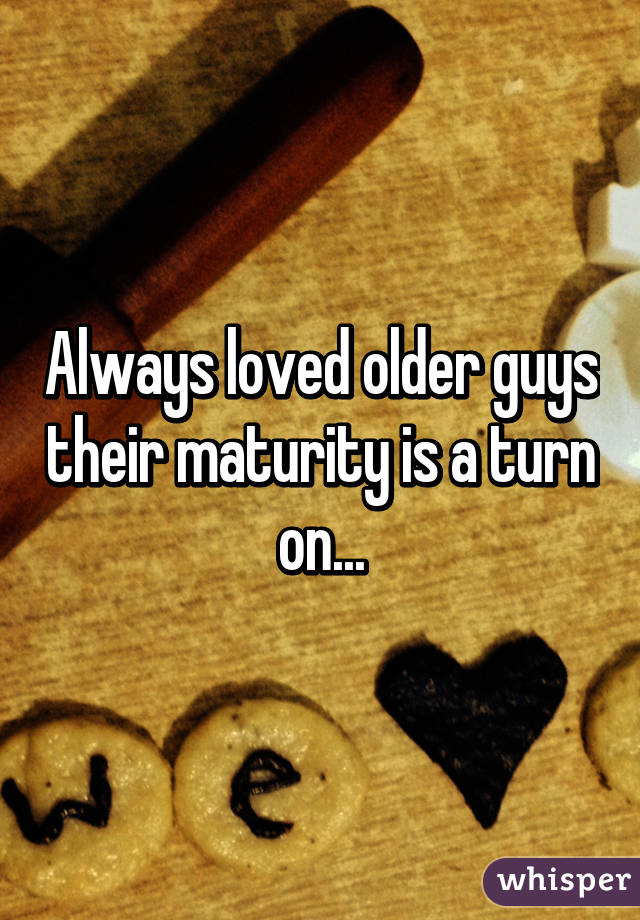 Always loved older guys their maturity is a turn on...