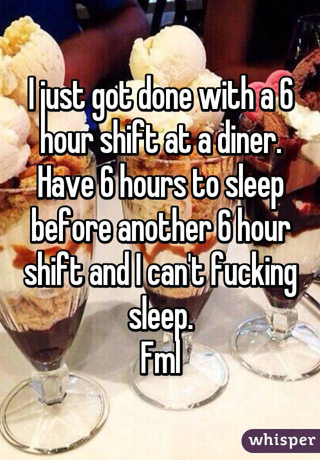 I just got done with a 6 hour shift at a diner. Have 6 hours to sleep before another 6 hour shift and I can't fucking sleep. Fml