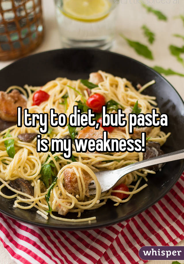 I try to diet, but pasta is my weakness!