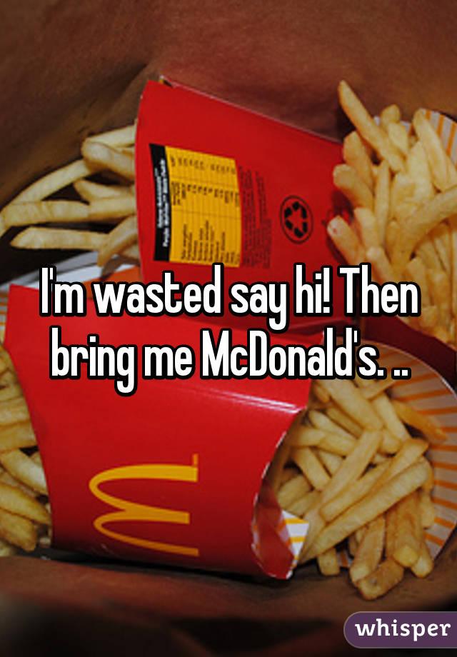 I'm wasted say hi! Then bring me McDonald's. ..