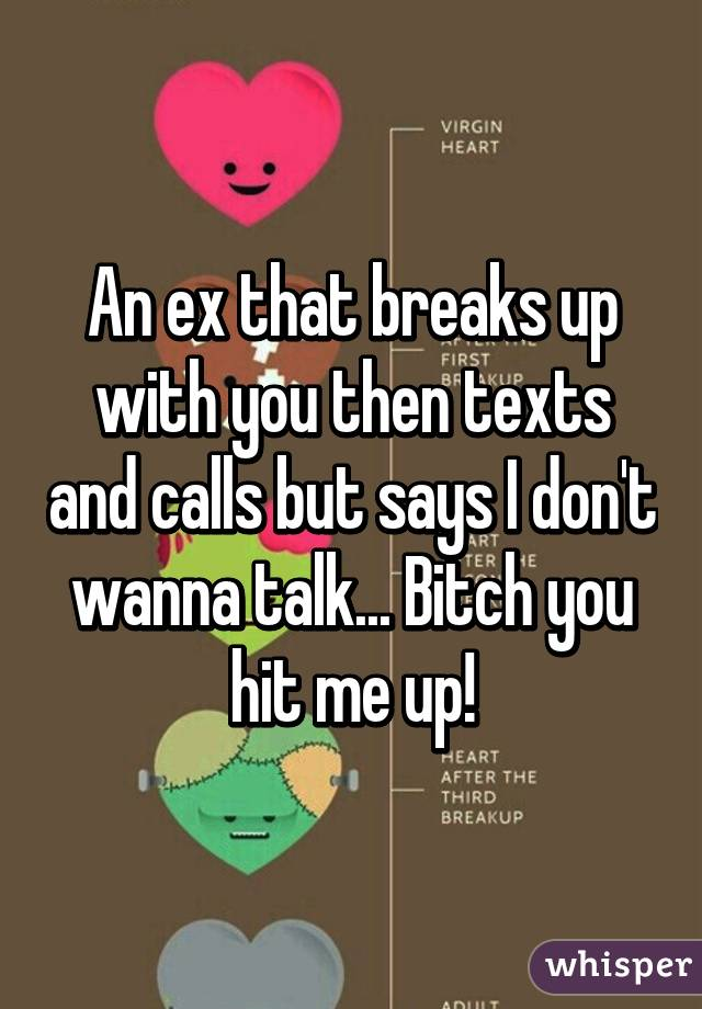 An ex that breaks up with you then texts and calls but says I don't wanna talk... Bitch you hit me up!