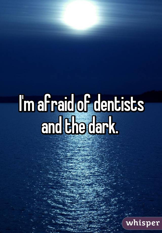 I'm afraid of dentists and the dark.