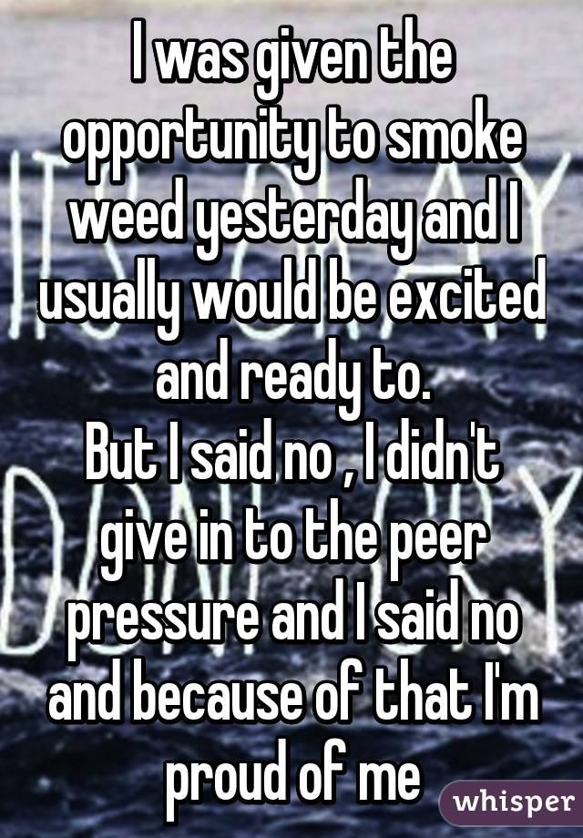 I was given the opportunity to smoke weed yesterday and I usually would be excited and ready to. But I said no , I didn't give in to the peer pressure and I said no and because of that I'm proud of me