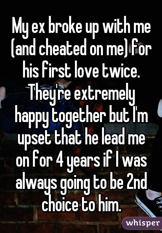 My ex broke up with me (and cheated on me) for his first love twice. They're extremely happy together but I'm upset that he lead me on for 4 years if I was always going to be 2nd choice to him.