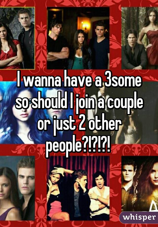 I wanna have a 3some so should I join a couple or just 2 other people?!?!?!
