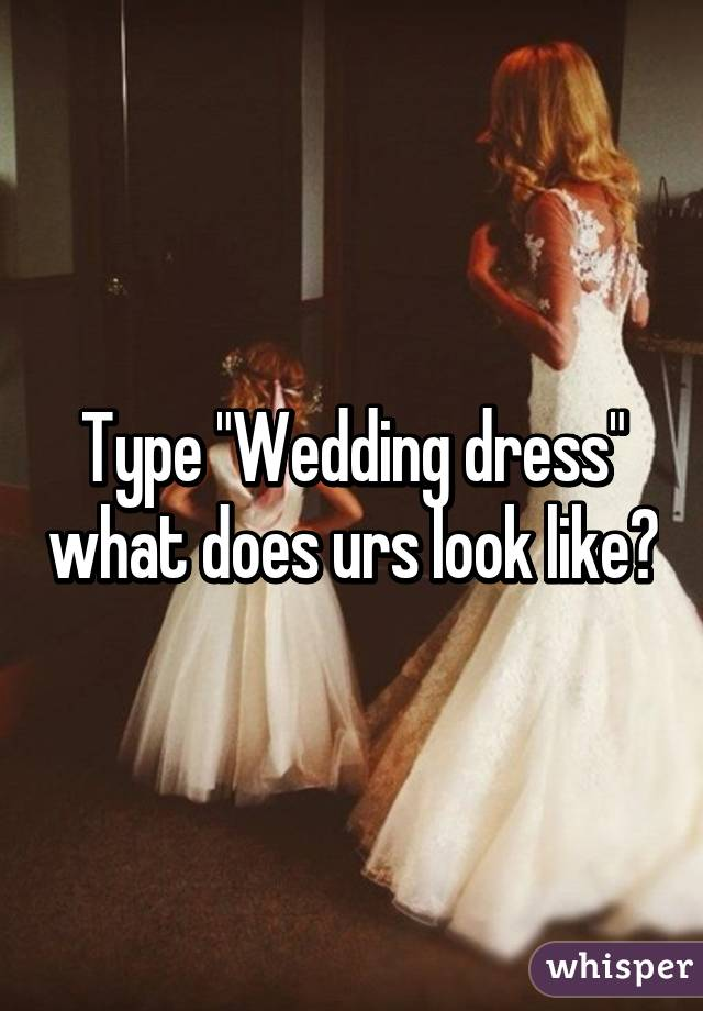 """Type """"Wedding dress"""" what does urs look like?"""