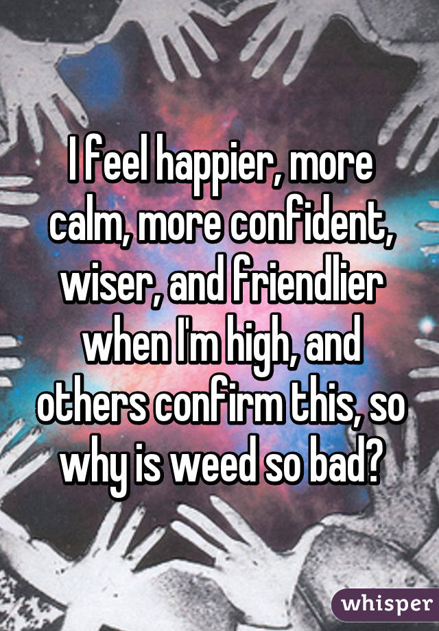 I feel happier, more calm, more confident, wiser, and friendlier when I'm high, and others confirm this, so why is weed so bad?