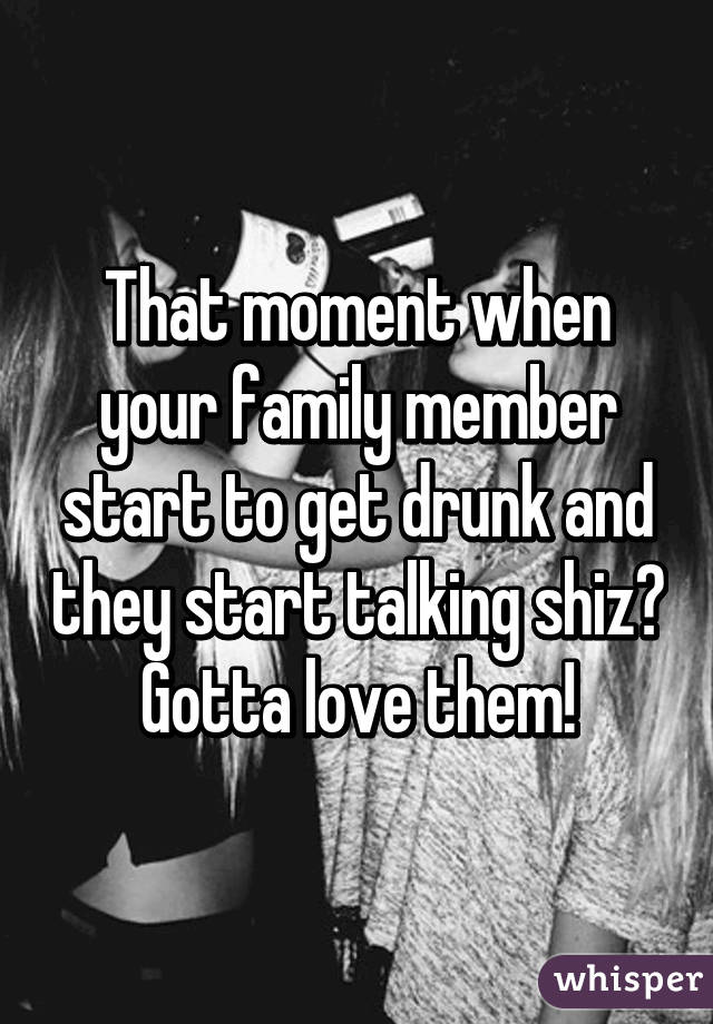 That moment when your family member start to get drunk and they start talking shiz😂 Gotta love them!