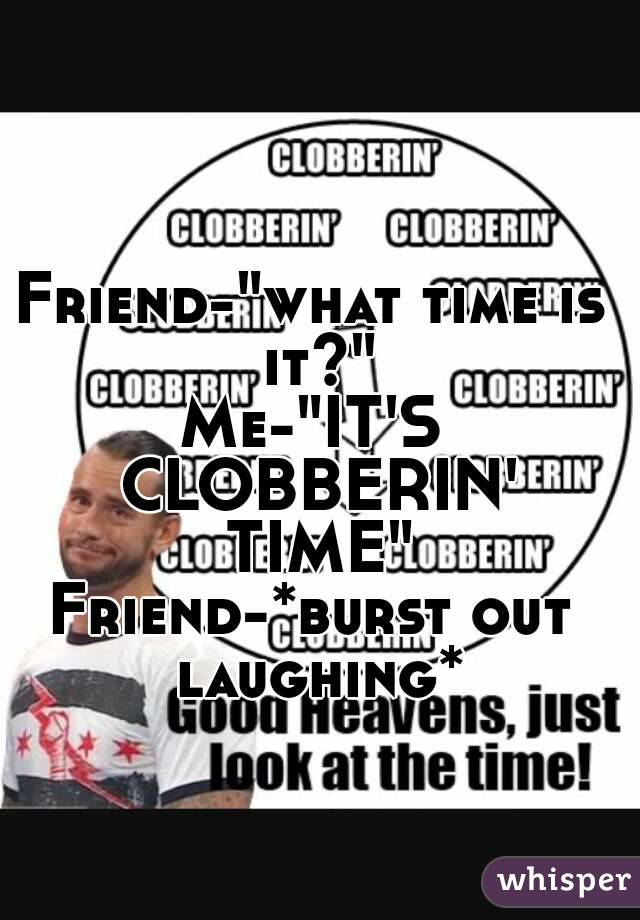 """Friend-""""what time is it?"""" Me-""""IT'S CLOBBERIN' TIME"""" Friend-*burst out laughing*"""